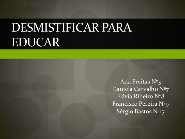 Desmistificar para Educar <br />Ana Freitas Nº3<br />Daniela Carvalho Nº7<br />Flávia Ribeiro Nº8<br />Francisco Pereira N...