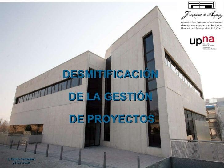 DESMITIFICACIÓN  DE LA GESTIÓN  DE PROYECTOS J. Carlos Castellano 23-02-2010
