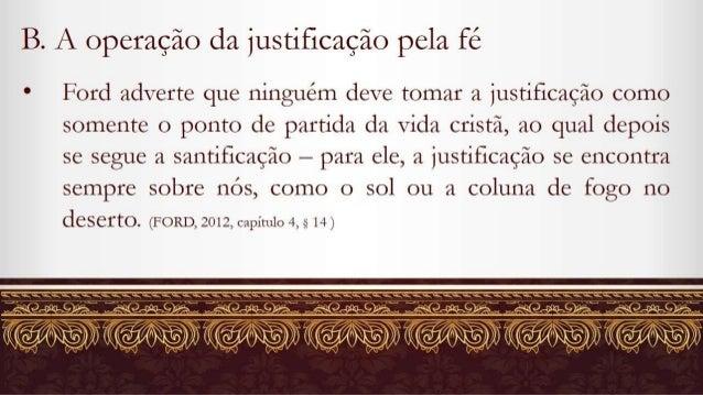 B.  A operação da justificação pela fé  a Ford adverte que ninguém deve tomar a justificação como somente o ponto de parti...
