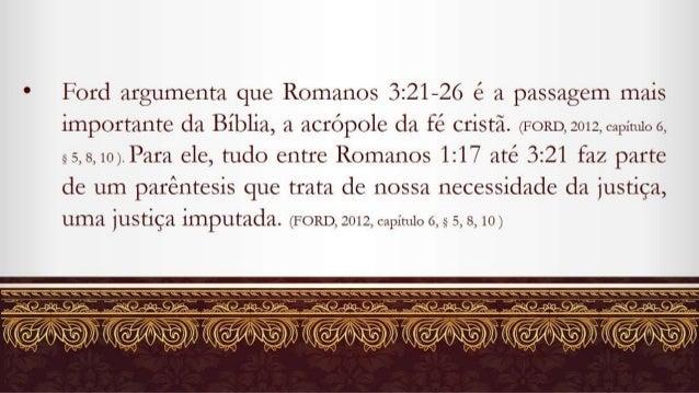 a Ford argumenta que Romanos 3:21-26 é a passagem mais importante da Biblia,  a acrópole da fé cristã.  (FORD,  2012, 6219...