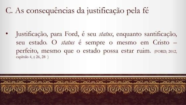 C.  As consequências da justificação pela fé  Justificação,  para Ford,  é seu status,  enquanto santificação,   /   seu e...