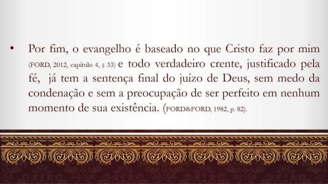 Por fim,  o evangelho é baseado no que Cristo faz por mim  (FORD,  2012, capítulo 4,533) e todo verdadeiro crente,  justif...
