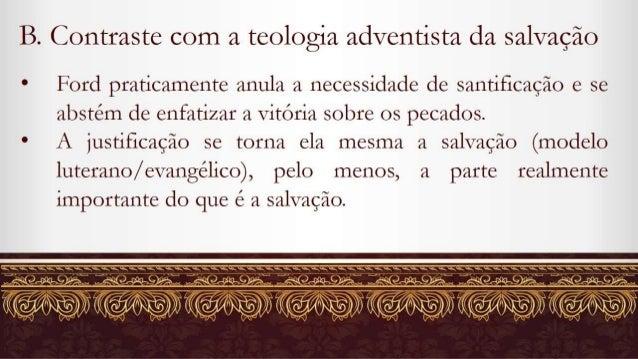 B.  Contraste com a teologia adventista da salvação  e Ford praticamente anula a necessidade de santificação e se abstém d...