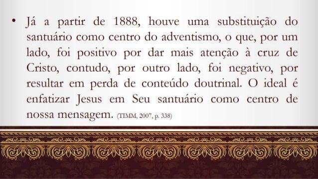 e já a partir de 1888, houve uma substituição do santuário como centro do adventismo,  o que,  por um lado,  foi positivo ...