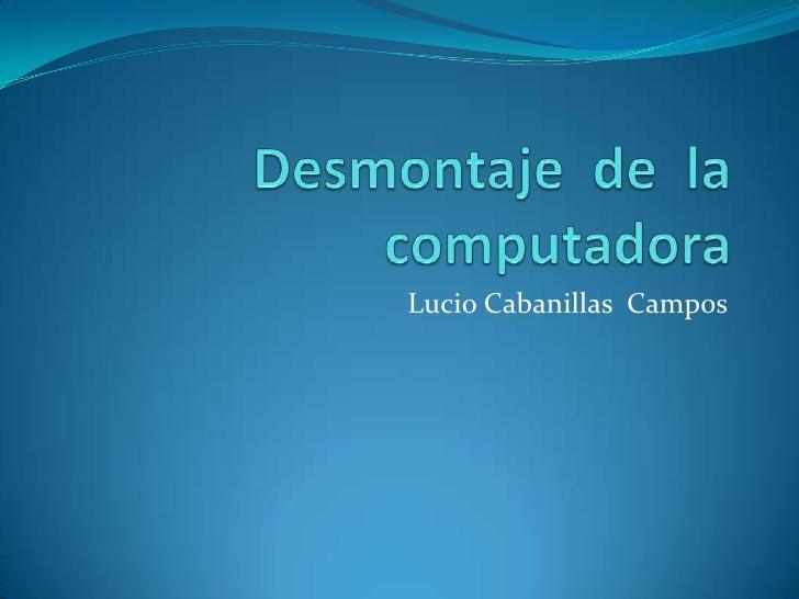 Desmontaje  de  la  computadora<br />Lucio Cabanillas  Campos  <br />
