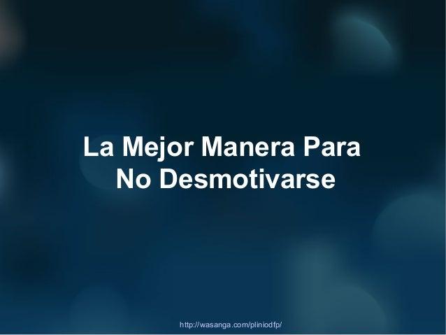 La Mejor Manera Para  No Desmotivarse      http://wasanga.com/pliniodfp/