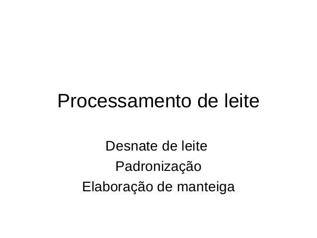 Processamento de leite     Desnate de leite       Padronização  Elaboração de manteiga