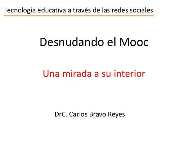 Tecnología educativa a través de las redes socialesDesnudando el MoocDrC. Carlos Bravo ReyesUna mirada a su interior