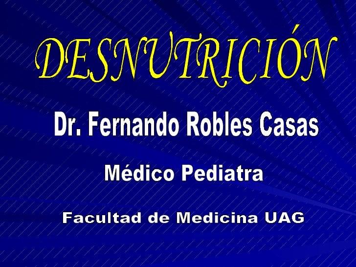 DESNUTRICIÓN Dr. Fernando Robles Casas Médico Pediatra Facultad de Medicina UAG