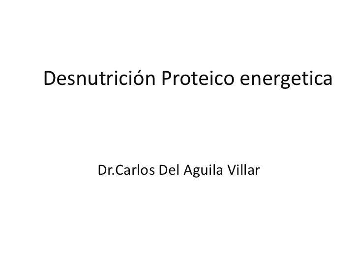Desnutrición Proteico energetica      Dr.Carlos Del Aguila Villar