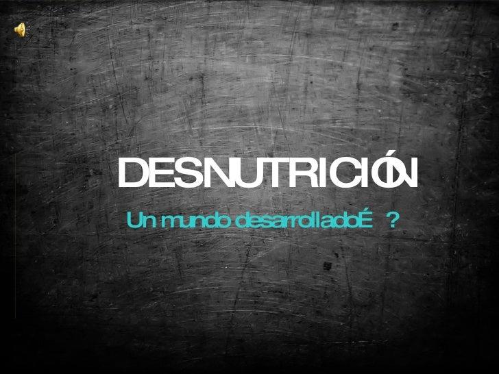 DESNUTRICIÓ           N Un mundo desarrollado… ?