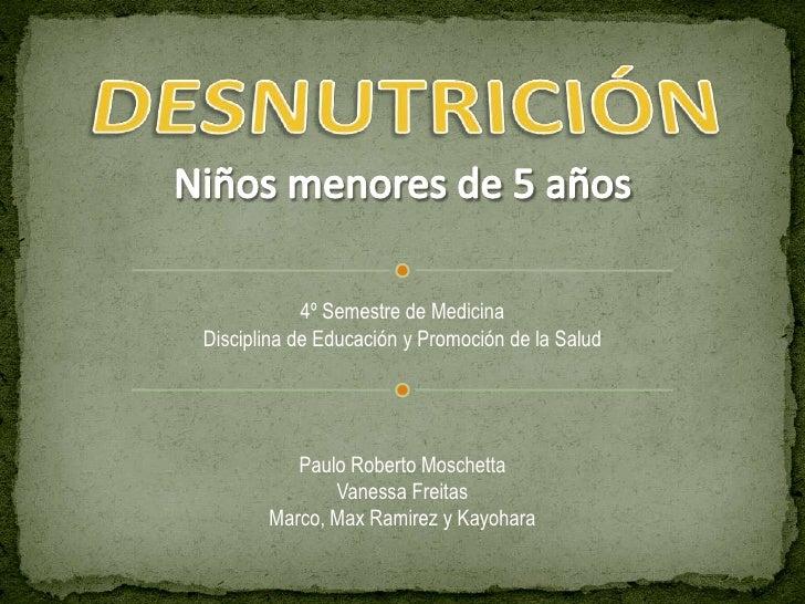 DESNUTRICIÓN<br />Niños menores de 5 años<br />4º Semestre de Medicina<br />Disciplina de Educación y Promoción de la Salu...