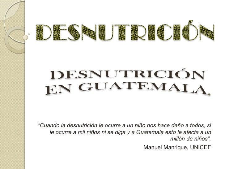 """""""Cuando la desnutrición le ocurre a un niño nos hace daño a todos, si    le ocurre a mil niños ni se diga y a Guatemala es..."""