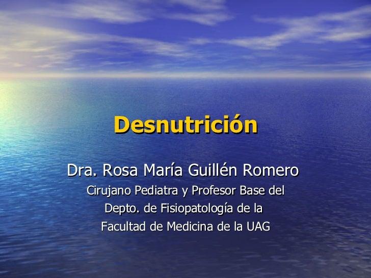 Desnutrición Dra. Rosa María Guillén Romero  Cirujano Pediatra y Profesor Base del Depto. de Fisiopatología de la  Faculta...