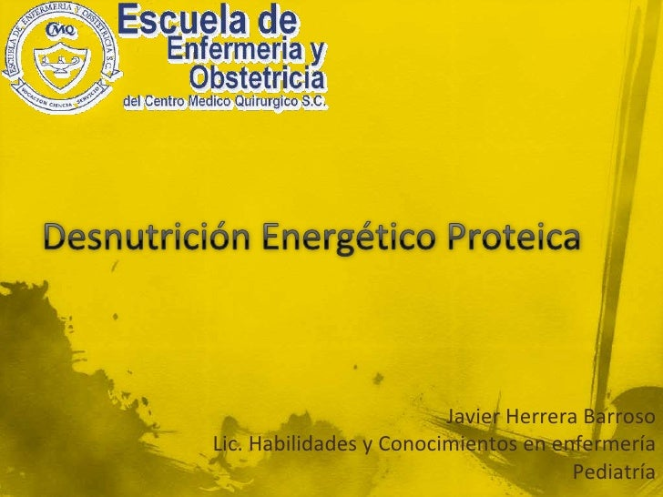 Desnutrición Energético Proteica<br />Javier Herrera Barroso<br />Lic. Habilidades y Conocimientos en enfermería<br />Pedi...