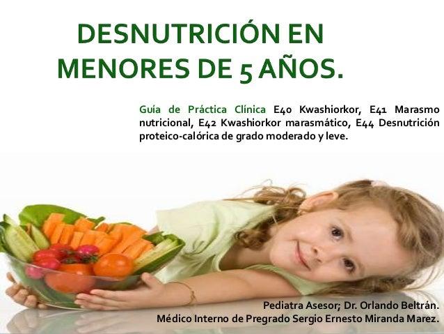 Guía de Práctica Clínica E40 Kwashiorkor, E41 Marasmo nutricional, E42 Kwashiorkor marasmático, E44 Desnutrición proteico-...