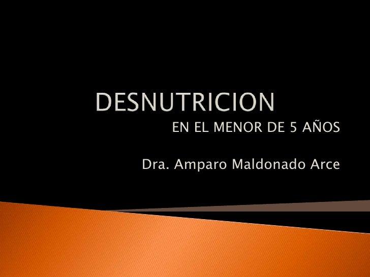 DESNUTRICION<br />EN EL MENOR DE 5 AÑOS<br />Dra. Amparo Maldonado Arce<br />
