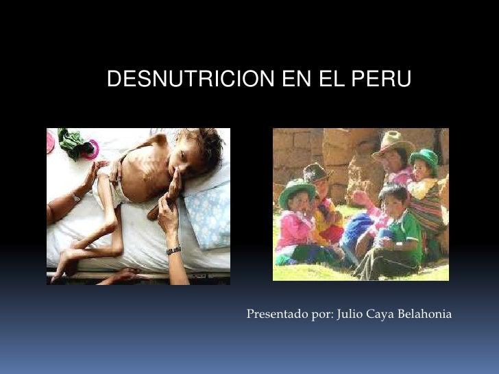 DESNUTRICION EN EL PERU<br />Presentado por: Julio Caya Belahonia<br />