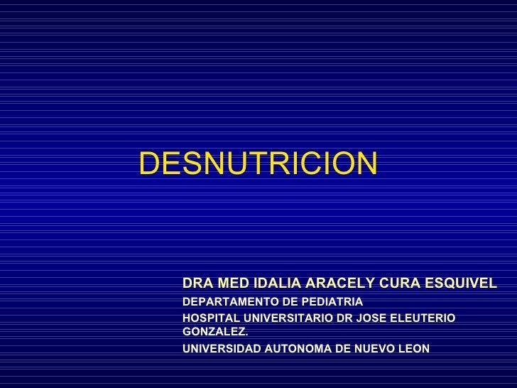 DESNUTRICION DRA MED IDALIA ARACELY CURA ESQUIVEL DEPARTAMENTO DE PEDIATRIA HOSPITAL UNIVERSITARIO DR JOSE ELEUTERIO GONZA...