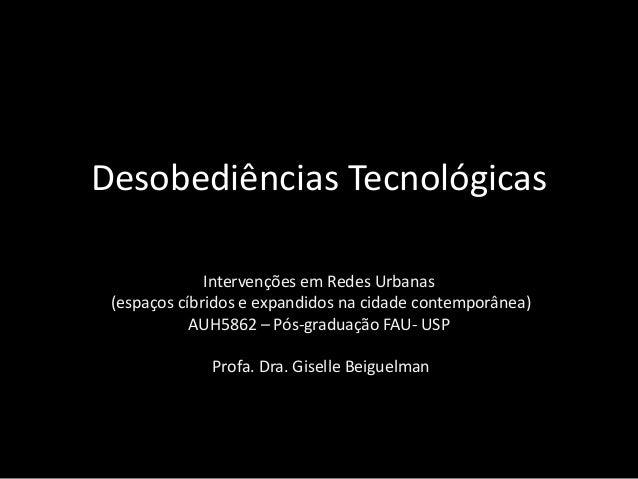 Desobediências Tecnológicas Intervenções em Redes Urbanas (espaços cíbridos e expandidos na cidade contemporânea) AUH5862 ...