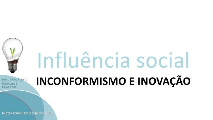 Nuno Alves Pereira Psicologia B ESAG 2009 Influência social INCONFORMISMO E INOVAÇÃO