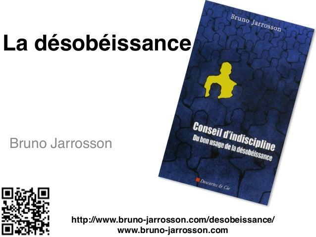 La désobéissance Bruno Jarrosson http://www.bruno-jarrosson.com/desobeissance/! www.bruno-jarrosson.com