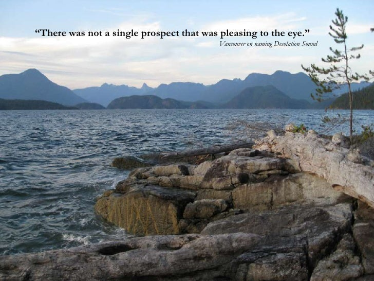 """""""There was not a single prospect that was pleasing to the eye.""""<br />Vancouver on naming Desolation Sound <br />"""