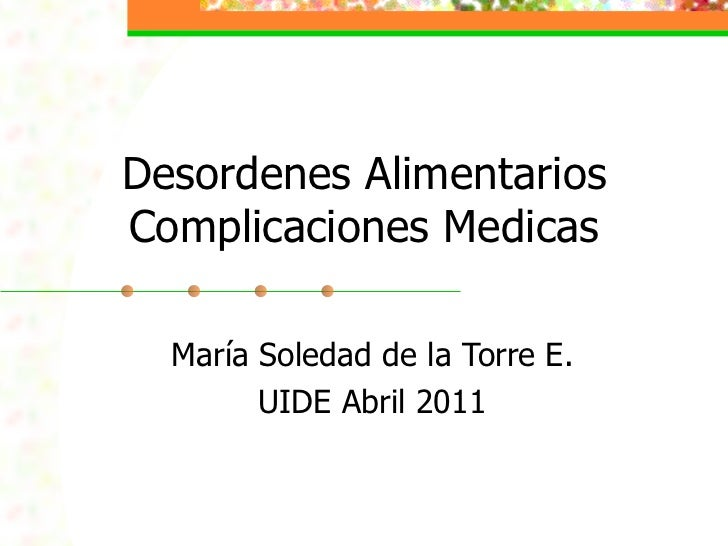 Desordenes AlimentariosComplicaciones Medicas  María Soledad de la Torre E.        UIDE Abril 2011