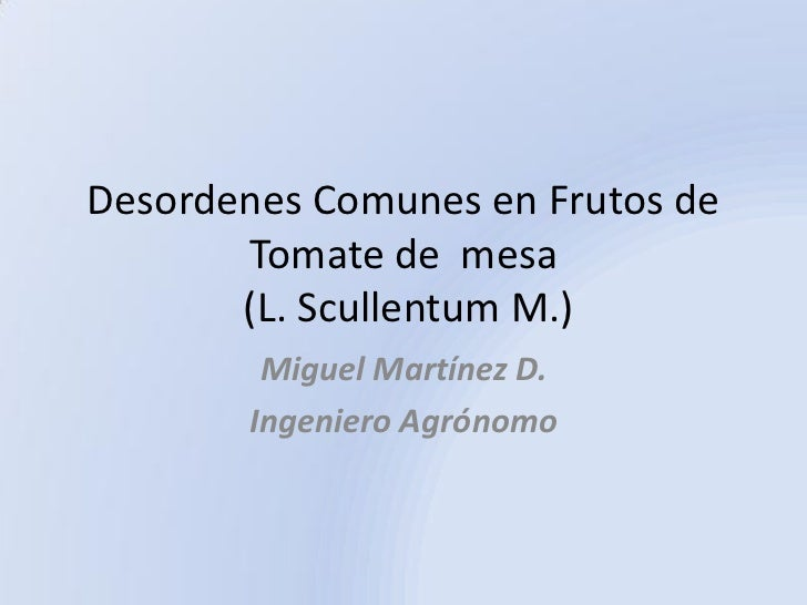Desordenes Comunes en Frutos de       Tomate de mesa       (L. Scullentum M.)        Miguel Martínez D.       Ingeniero Ag...