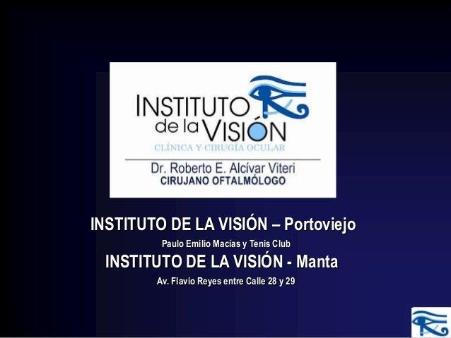 INSTITUTO DE LA VISIÓN – Portoviejo INSTITUTO DE LA VISIÓN - Manta Paulo Emilio Macías y Tenis Club Av. Flavio Reyes entre...
