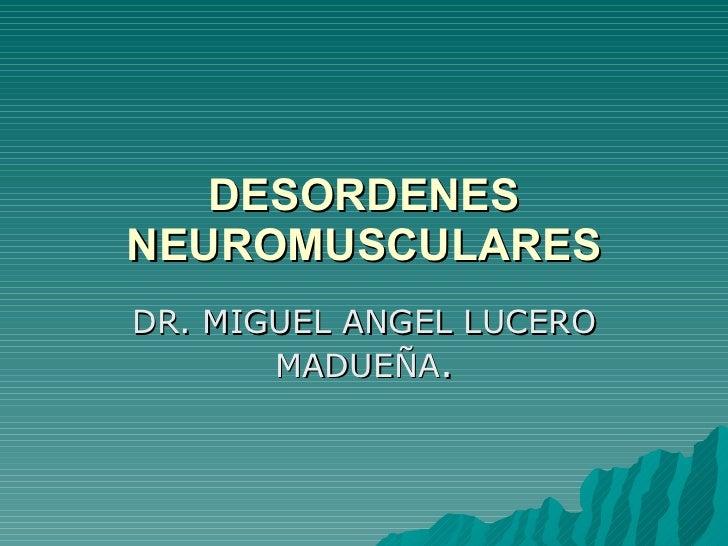 DESORDENES NEUROMUSCULARES DR. MIGUEL ANGEL LUCERO MADUEÑA .