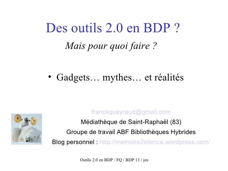 Des outils 2.0 en BDP ? Mais pour quoi faire ?   <ul><li>Gadgets… mythes… et réalités </li></ul>[email_address] Médiathèqu...
