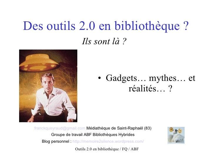 Des outils 2.0 en bibliothèque ? Ils sont là ?   <ul><li>Gadgets… mythes… et réalités… ? </li></ul>[email_address]  Médiat...
