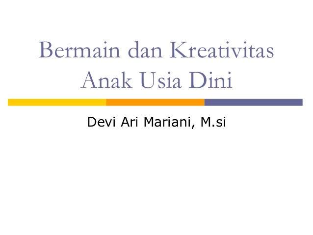 Bermain dan Kreativitas Anak Usia Dini Devi Ari Mariani, M.si