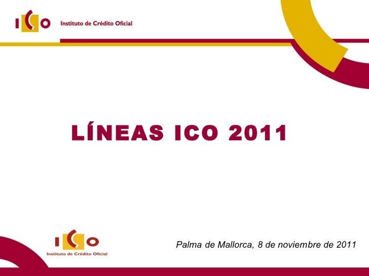 LÍNEAS ICO 2011 Palma de Mallorca, 8 de noviembre de 2011