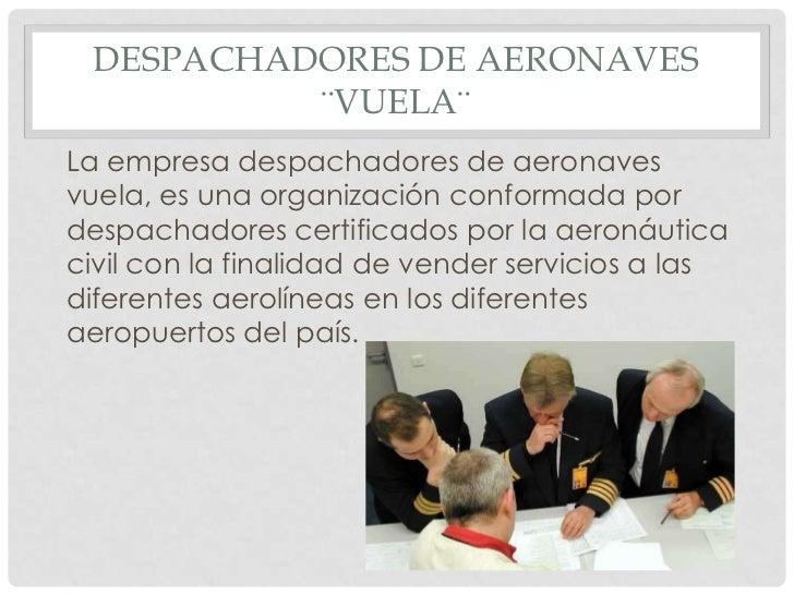 DESPACHADORES DE AERONAVES ¨VUELA¨<br />La empresa despachadores de aeronaves vuela, es una organización conformada por de...