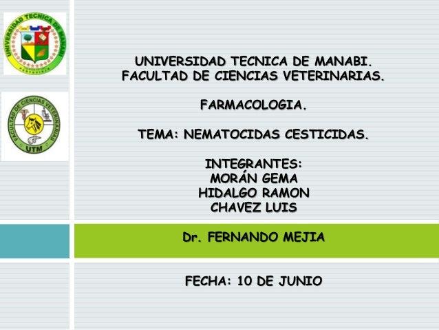 UNIVERSIDAD TECNICA DE MANABI. FACULTAD DE CIENCIAS VETERINARIAS. FARMACOLOGIA. TEMA: NEMATOCIDAS CESTICIDAS. INTEGRANTES:...