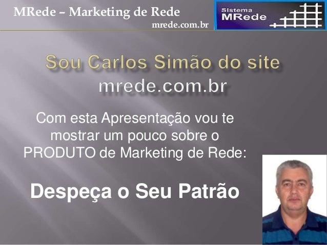 Com esta Apresentação vou te mostrar um pouco sobre o PRODUTO de Marketing de Rede: Despeça o Seu Patrão MRede – Marketing...