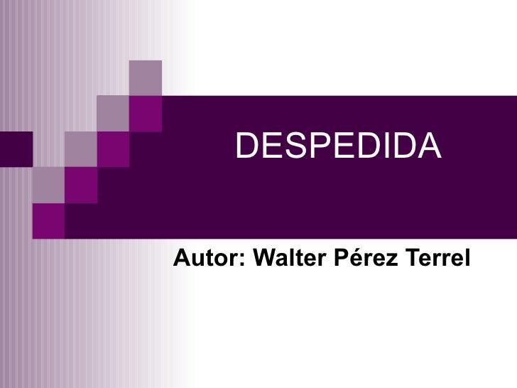 DESPEDIDA Autor: Walter Pérez Terrel
