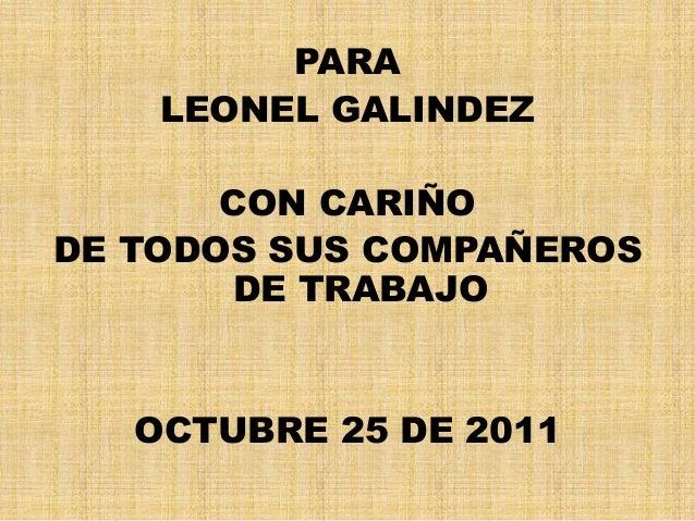 PARA LEONEL GALINDEZ CON CARIÑO DE TODOS SUS COMPAÑEROS DE TRABAJO OCTUBRE 25 DE 2011