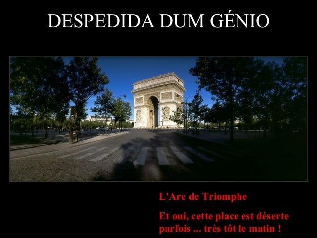 L'Arc de Triomphe Et oui, cette place est déserte parfois ... très tôt le matin ! DESPEDIDA DUM GÉNIO