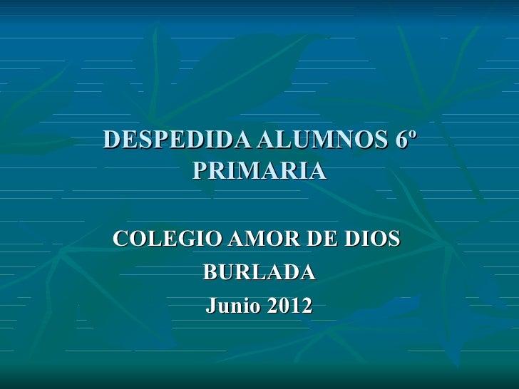DESPEDIDA ALUMNOS 6º     PRIMARIACOLEGIO AMOR DE DIOS      BURLADA      Junio 2012
