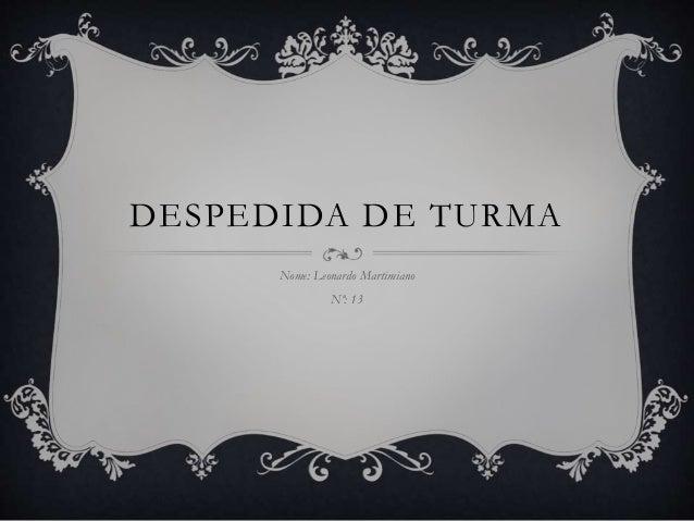 DESPEDIDA DE TURMA Nome: Leonardo Martimiano Nº: 13