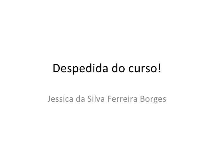 Despedida do curso! Jessica da Silva Ferreira Borges
