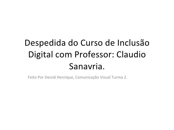 Despedida do Curso de Inclusão Digital com Professor: Claudio Sanavria. Feito Por Deivid Henrique, Comunicação Visual Turm...