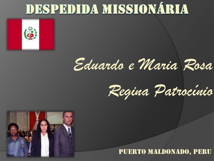 DESPEDIDA MISSIONÁRIA<br />Eduardo e Maria Rosa<br />Regina Patrocínio<br />PUERTO MALDONADO, PERU<br />