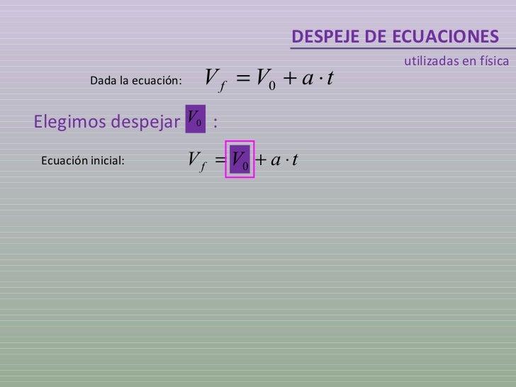 DESPEJE DE ECUACIONES utilizadas en física Dada la ecuación: Ecuación inicial: Elegimos despejar  :