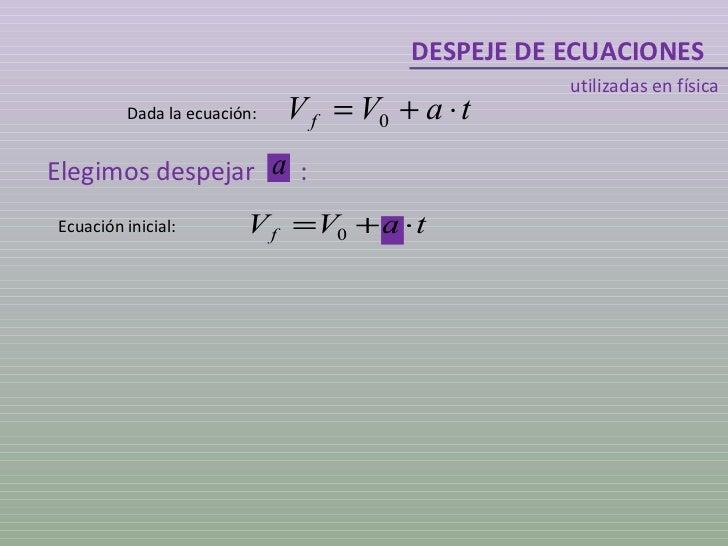 DESPEJE DE ECUACIONES utilizadas en física Dada la ecuación: Elegimos despejar  : Ecuación inicial: