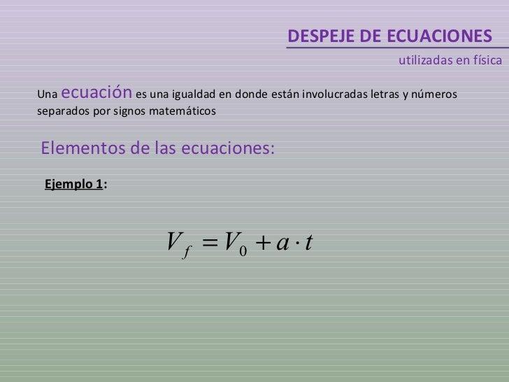 DESPEJE DE ECUACIONES utilizadas en física Una  ecuación  es una igualdad en donde están involucradas letras y números sep...