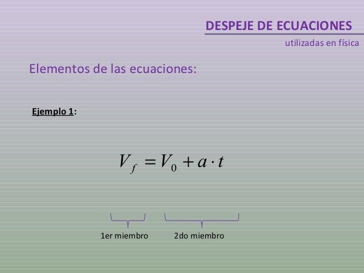 DESPEJE DE ECUACIONES utilizadas en física Elementos de las ecuaciones: Ejemplo 1 : 1er miembro 2do miembro